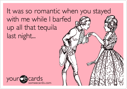 It was so romantic when you stayed with me while I barfed up all that tequila last night...