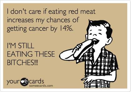 I don't care if eating red meat increases my chances of getting cancer by 14%.  I'M STILL EATING THESE BITCHES!!!