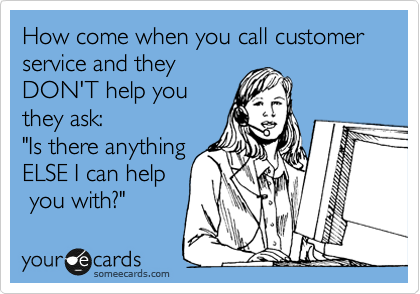 """How come when you call customer service and they DON'T help you they ask: """"Is there anything ELSE I can help  you with?"""""""