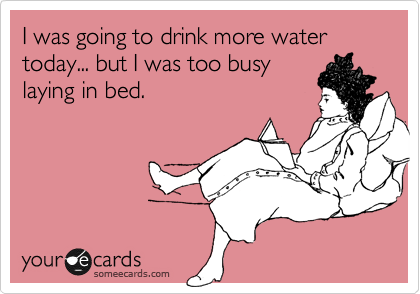 I was going to drink more water today... but I was too busy laying in bed.