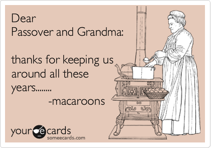 Dear  Passover and Grandma:  thanks for keeping us  around all these years........             -macaroons