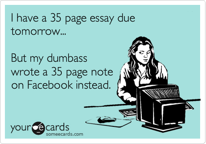 I have a 35 page essay due tomorrow...  But my dumbass wrote a 35 page note on Facebook instead.