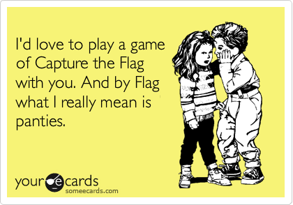 I'd love to play a game  of Capture the Flag with you. And by Flag what I really mean is panties.