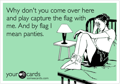 Why don't you come over here and play capture the flag with me. And by flag I mean panties.