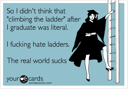 "So I didn't think that ""climbing the ladder"" after I graduate was literal.  I fucking hate ladders.  The real world sucks"