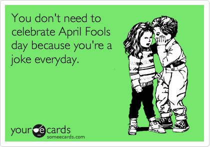 You don't need to celebrate April Fools day because you're a joke everyday.