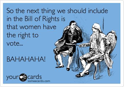 So the next thing we should include in the Bill of Rights is that women have the right to vote...  BAHAHAHA!