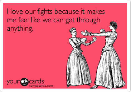 I love our fights because it makes me feel like we can get through anything.