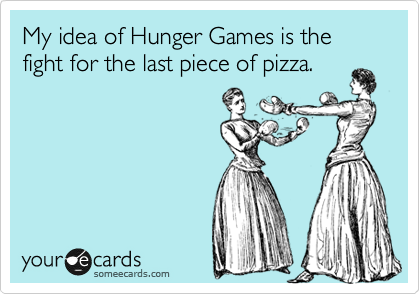 My idea of Hunger Games is the fight for the last piece of pizza.