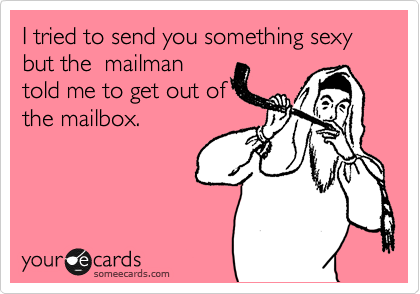 I tried to send you something sexy but the  mailman told me to get out of the mailbox.