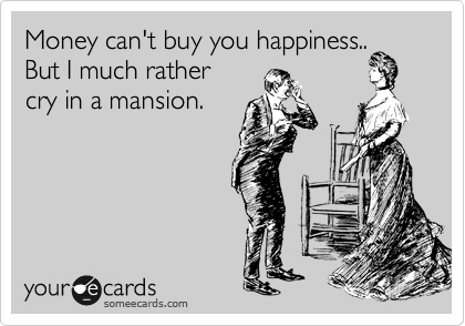 Money can't buy you happiness.. But I much rather  cry in a mansion.