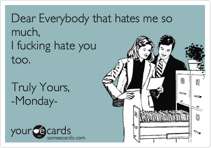 Dear Everybody that hates me so much, I fucking hate you too.  Truly Yours,  -Monday-
