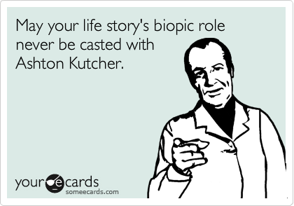 May your life story's biopic role never be casted with Ashton Kutcher.