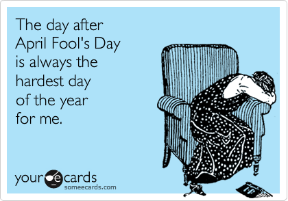 The day after  April Fool's Day  is always the hardest day  of the year for me.