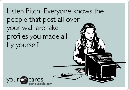 Listen Bitch, Everyone knows the people that post all over your wall are fake profiles you made all by yourself.