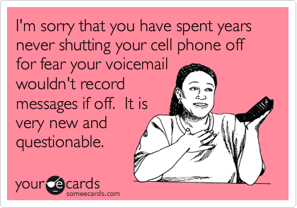 I'm sorry that you have spent years never shutting your cell phone off for fear your voicemail wouldn't record messages if off.  It is very new and questionable.