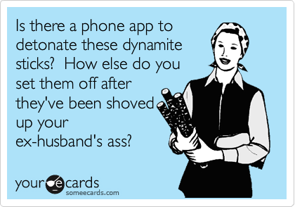 Is there a phone app to detonate these dynamite sticks?  How else do you set them off after they've been shoved up your ex-husband's ass?