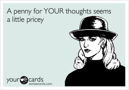 A penny for YOUR thoughts seems a little pricey