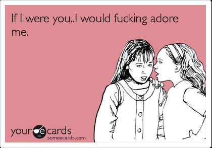 If I were you..I would fucking adore me.