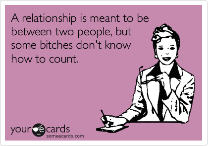 A relationship is meant to be between two people, but some bitches don't know how to count.