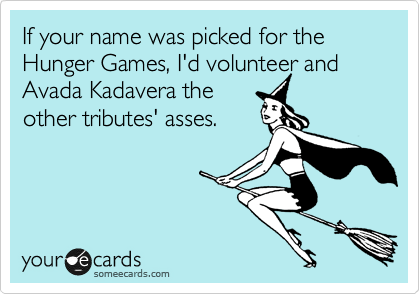 If your name was picked for the Hunger Games, I'd volunteer and Avada Kadavera the other tributes' asses.