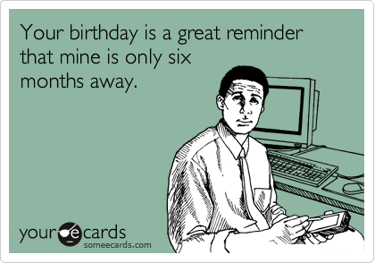 Your birthday is a great reminder that mine is only six months away.