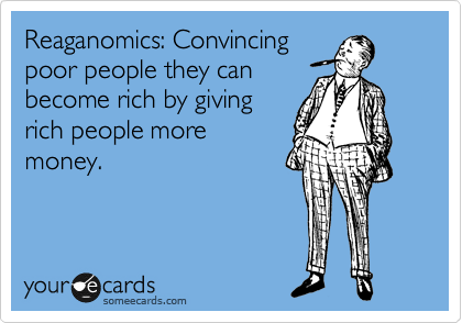 Reaganomics: Convincing poor people they can become rich by giving rich people more money.
