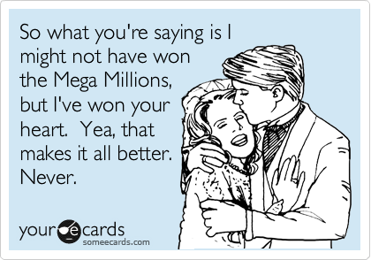 So what you're saying is I might not have won the Mega Millions, but I've won your heart.  Yea, that makes it all better. Never.