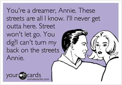 You're a dreamer, Annie. These streets are all I know. I'll never get outta here. Street won't let go. You dig?I can't turn my back on the streets Annie.