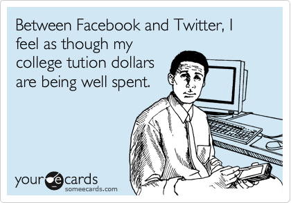 Between Facebook and Twitter, I feel as though my college tution dollars are being well spent.