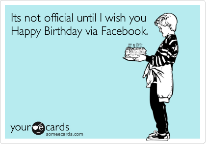 Its Not Official Until I Wish You Happy Birthday Via Facebook