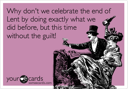 Why don't we celebrate the end of Lent by doing exactly what we did before, but this time without the guilt!