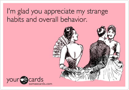 I'm glad you appreciate my strange habits and overall behavior.