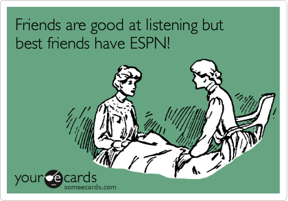Friends are good at listening but best friends have ESPN!