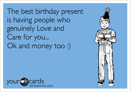 The best birthday present is having people who genuinely Love and Care for you... Ok and money too :%29