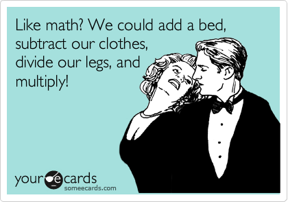 Like math? We could add a bed, subtract our clothes, divide our legs, and multiply!