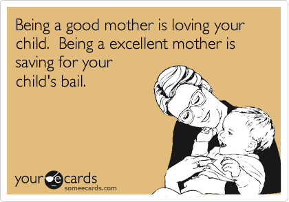Being a good mother is loving your child.  Being a excellent mother is saving for your  child's bail.
