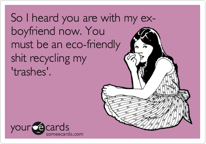 So I heard you are with my ex-boyfriend now. You must be an eco-friendly shit recycling my 'trashes'.