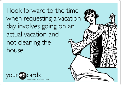 I look forward to the time when requesting a vacation day involves going on an actual vacation and not cleaning the house