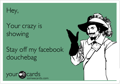 Hey,  Your crazy is showing  Stay off my facebook douchebag
