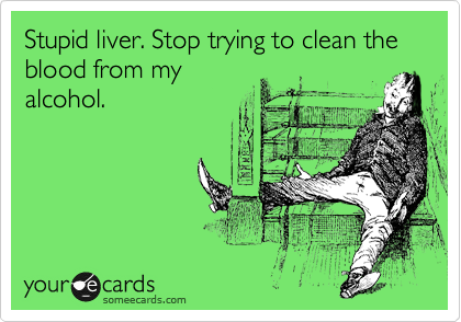 Stupid liver. Stop trying to clean the blood from my alcohol.