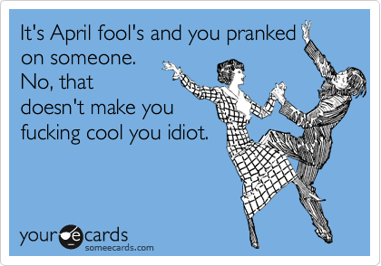 It's April fool's and you pranked on someone. No, that doesn't make you fucking cool you idiot.