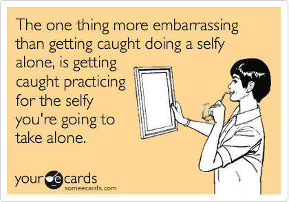 The one thing more embarrassing than getting caught doing a selfy alone, is getting caught practicing for the selfy you're going to take alone.