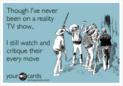 Though I've never been on a reality TV show..    I still watch and  critique their every move
