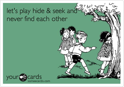 let's play hide & seek and never find each other