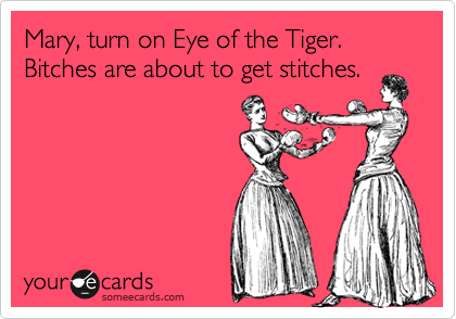 Mary, turn on Eye of the Tiger. Bitches are about to get stitches.