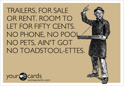 TRAILERS, FOR SALE OR RENT. ROOM TO LET FOR FIFTY CENTS. NO PHONE, NO POOL NO PETS, AIN'T GOT NO TOADSTOOL-ETTES.