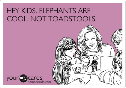 HEY KIDS. ELEPHANTS ARE COOL. NOT TOADSTOOLS.