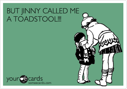 BUT JINNY CALLED ME A TOADSTOOL!!!