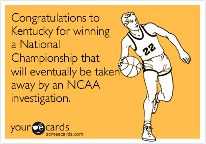 Congratulations to Kentucky for winning  a National Championship that  will eventually be taken  away by an NCAA  investigation.